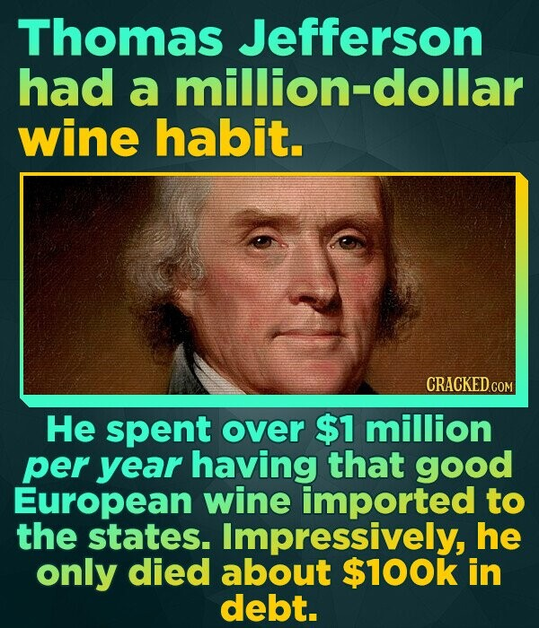 Thomas Jefferson dollar had a wine habit. CRACKED COM He spent over $1 million per year having that good European wine imported to the states. Impress