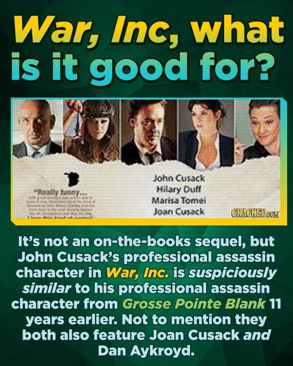 War, Inc, what is it good for? John Cusack Reasy Hilary Duff anny.s Marisa Tomei Joan Cusack CRACKED OON It's not an on-the-books sequel, but John Cusack's professional assassin character in War, Inc. is suspiciously similar to his professional assassin character from Grosse Pointe Blank 11 years earlier. Not to mention