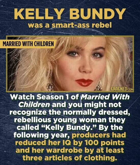 KELLY BUNDY was a smart-ass rebel MARRIED WITH CHILDREN CRACKED COM Watch Season 1 of Married With Children and you might not recognize the normally dressed, rebellious young woman they called Kelly Bundy. By the following year, producers had reduced her IQ by 100 points and her wardrobe by at least