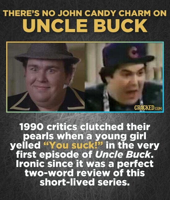 THERE'S NO JOHN CANDY CHARM ON UNCLE BUCK CRACKED.COM 1990 critics clutched their pearls when a young girl yelled You suck!' in the very first episode of Uncle Buck. Ironic since it was a perfect two-word review of this short-lived series.