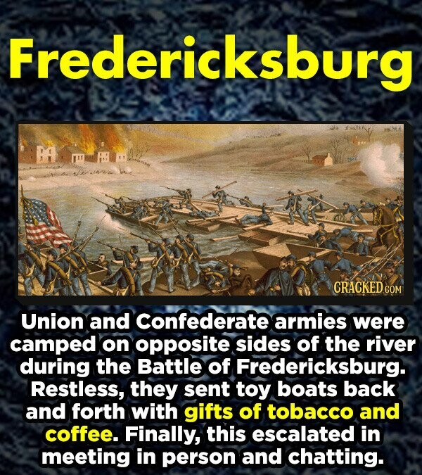 Fredericksburg CRACKEDC Union and confederate armies were camped on opposite sides of the river during the Battle of Fredericksburg. Restless, they sent toy boats back and forth with gifts of tobacco and coffee. Finally, this escalated in meeting in person and chatting.