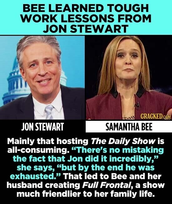 BEE LEARNED TOUGH WORK LESSONS FROM JON STEWART JON STEWART SAMANTHA BEE Mainly that hosting The Daily Show is all-consuming. There's no mistaking the fact that Jon did it incredibly, she says, but by the end he was exhausted. That led to Bee and her husband creating Full Frontal,