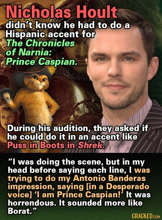 Nicholas Hoult didn't know he had to do a Hispanic accent for The Chronicles of Narnia: Prince Caspian. During his audition, they asked if he could do it in an accent like Puss in Boots in Shrek. I was doing the scene, but in my head before saying each line,