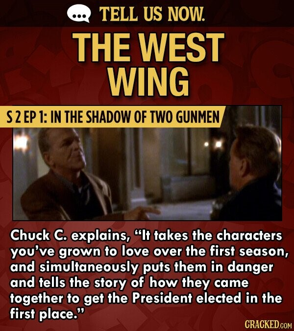 TELL US NOW. THE WEST WING S2EP 1: IN THE SHADOW OF TWO GUNMEN Chuck C. explains, It takes the characters you've grown to love over the first season, and simultaneously puts them in danger and tells the story of how they came together to get the President elected in