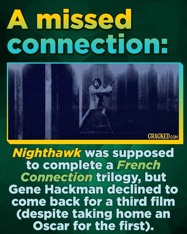 A missed connection: Nighthawk was supposed to complete a French Connection trilogy, but Gene Hackman declined to come back for a third film (despite taking home an Oscar for the first).
