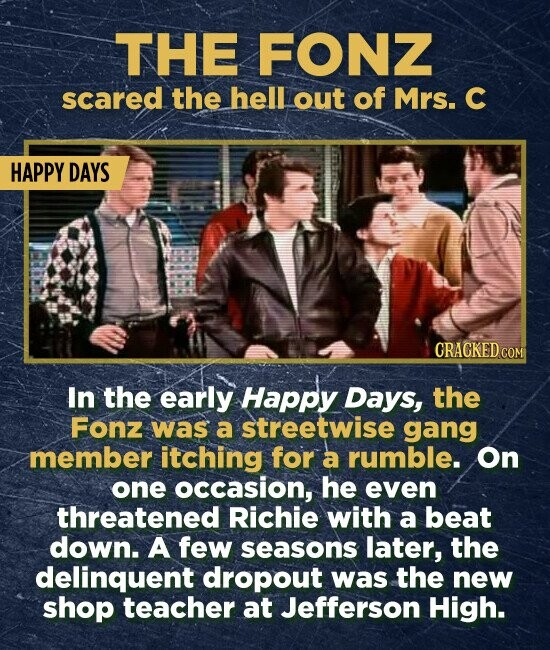 THE FONZ scared the hell out of Mrs. C HAPPY DAYS CRACKED COM In the early Happy Days, the Fonz was a streetwise gang member itching for a rumble. On one occasion, he even threatened Richie with a beat down. A few seasons later, the delinquent dropout was the new shop