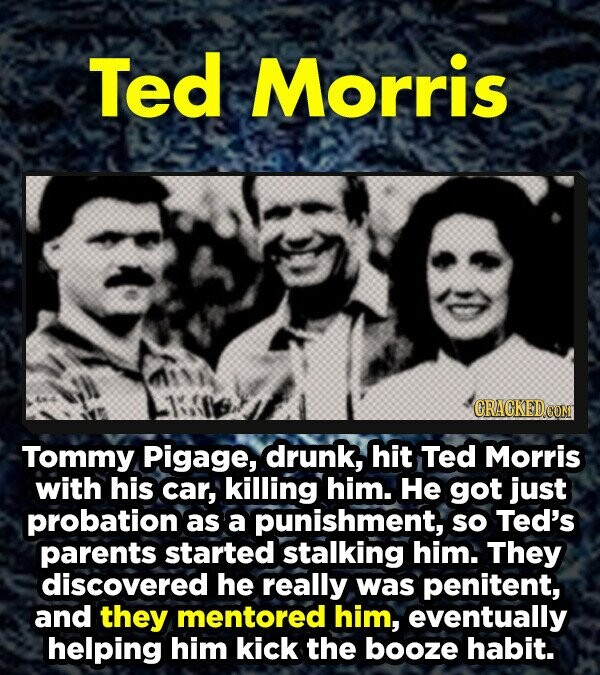 Ted Morris CRACKED COM Tommy Pigage, drunk, hit Ted Morris with his car, killing him. He got just probation as a punishment, so Ted's parents started stalking him. They discovered he really was penitent, and they mentored him, eventually helping him kick the booze habit.