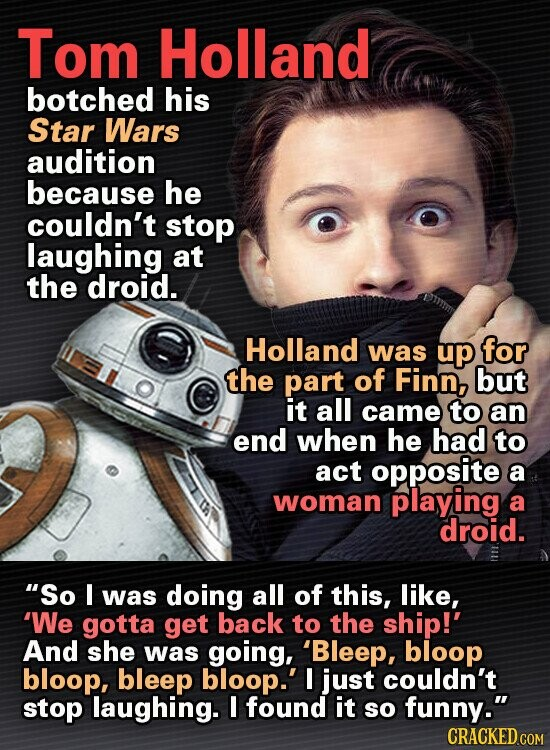 Tom Holland botched his Star Wars audition because he couldn't stop laughing at the droid. Holland was up for the part of Finn, but it all came to an end when he had to act opposite a woman playing a droid. So I was doing all of this, like, 'We