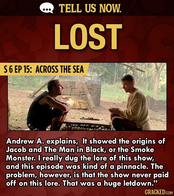 TELL US NOW. LOST S6EP15: ACROSS THE SEA Andrew A. explains, It showed the origins of Jacob and The Man in Black, or the Smoke Monster. I really dug the lore of this show, and this episode was kind of a pinnacle. The problem, however, is that the show never