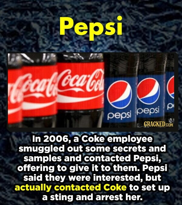 Pepsi lteacats ocaCA pepsi P pepsi CRACKEDG In 2006, a coke employee smuggled out some secrets and samples and contacted Pepsi, offering to give it to them. Pepsi said they were interested, but actually contacted coke to set up a sting and arrest her.