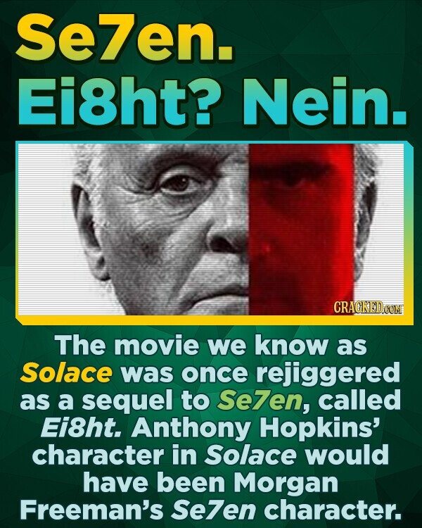 Se7en. Ei8ht? Nein. The movie we know as Solace was once rejiggered as a sequel to Se7en, called Ei8ht. Anthony Hopkins' character in Solace would have been Morgan Freeman's Se7en character.