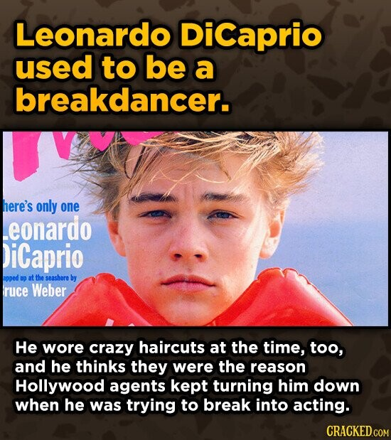 Leonardo DiCaprio used to be a breakdancer. here's only one eonardo DiCaprio apped UD at the seashore by ruce Weber He wore crazy haircuts at the time, too, and he thinks they were the reason Hollywood agents kept turning him down when he was trying to break into acting.