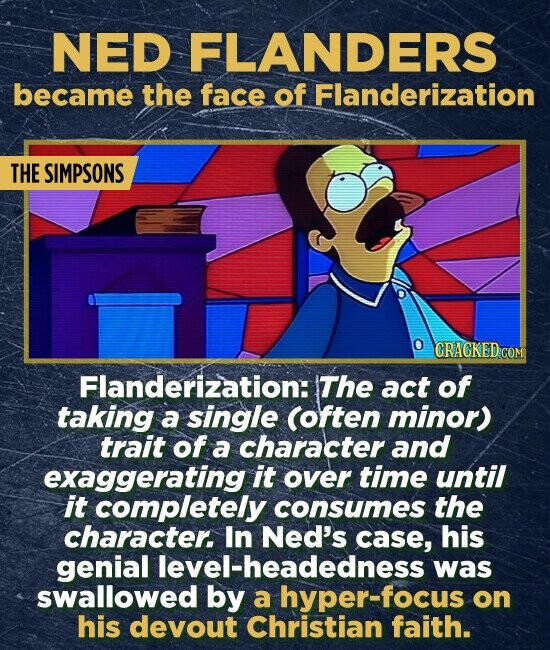 NED FLANDERS became the face of Flanderization THE SIMPSONS CRACKED.COM Flanderization: The act of taking a single (often minor) trait of a character and exaggerating it over time until it completely consumes the character, In Ned's case, his genial level-headedness was swallowed by a hyper-focus on his devout Christian faith.