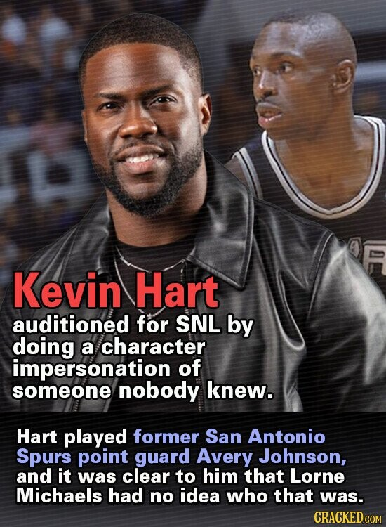 Kevin Hart auditioned for SNL by doing a character impersonation of someone nobody knew. Hart played former San Antonio Spurs point guard Avery Johnson, and it was clear to him that Lorne Michaels had no idea who that was. CRACKED COM