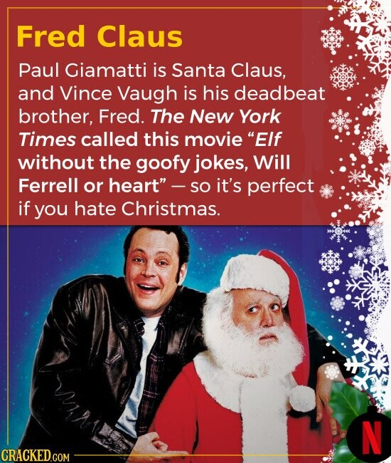Fred Claus Paul Giamatti is Santa Claus, and Vince Vaugh is his deadbeat brother, Fred. The New York Times called this movie EIf without the goofy jo