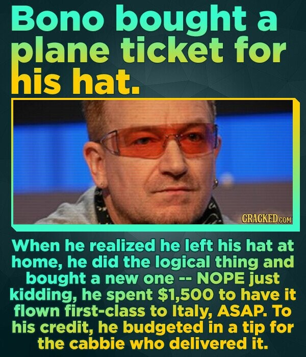 Bono bought a plane ticket for his hat. CRACKED COM When he realized he left his hat at home, he did the logical thing and bought a new one NOPE just