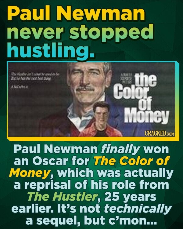 Paul Newman never stopped hustling. N aky 2a3 44 6e oo as At6 the A As A4 6- A tan AL4ta Color nti Of Money CRACKED COM Paul Newman finally won an Oscar for The Color of Money, which was actually a reprisal of his role from The Hustler, 25 years earlier.