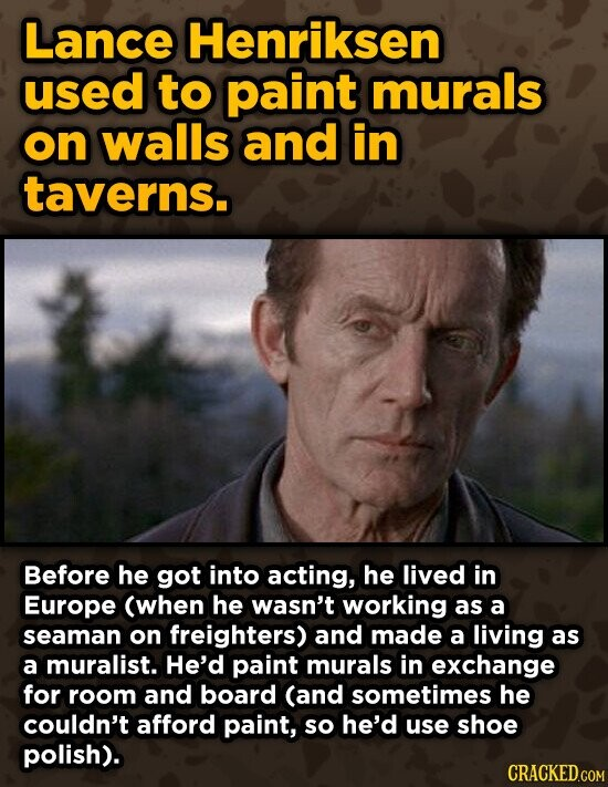 Lance Henriksen used to paint murals on walls and in taverns. Before he got into acting, he lived in Europe (when he wasn't working as a seaman on freighters) and made a living as a muralist. He'd paint murals in exchange for room and board (and sometimes he couldn't afford