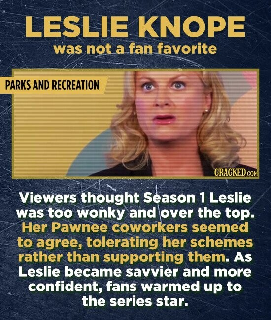 LESLIE KNOPE was not a fan favorite PARKS AND RECREATION Viewers thought Season 1 Leslie was too wonky and over the top. Her Pawnee coworkers seemed to agree, tolerating her schemes rather than supporting them. As Leslie became savvier and more confident, fans warmed up to the series star.