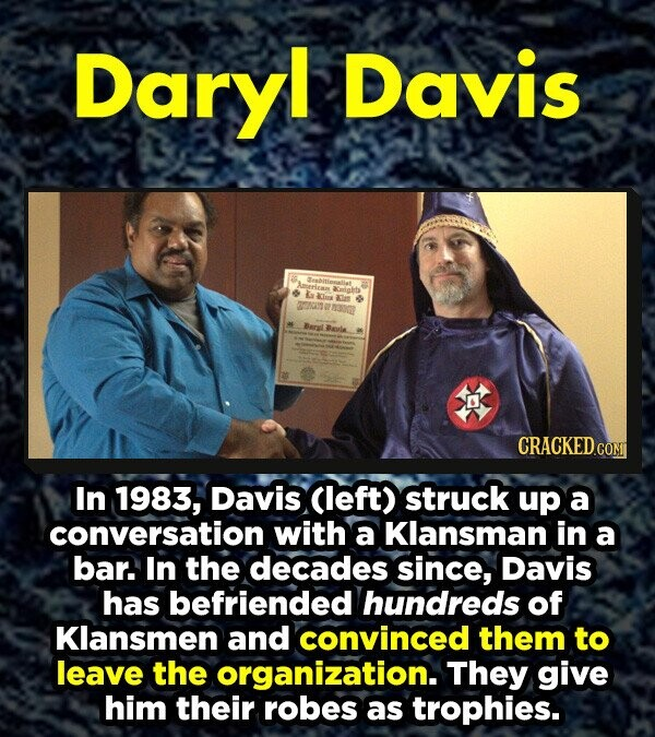 Daryl Davis Ceabitianalit 3ateriean miglt La lux ale 010 BnLBeria CRACKED.COMT In 1983, Davis Cleft) struck up a conversation with a Klansman in a bar. In the decades since, Davis has befriended hundreds of Klansmen and convinced them to leave the organization. They give him their rObes as trophies.