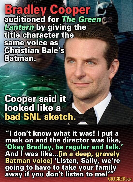 Bradley Cooper auditioned for The Green Lantern by giving the title character the same voice as Christian Bale's Batman. Cooper said it looked like a bad SNL sketch. I don't know what it was! I put a mask on and the director was like, 'Okay Bradley, be regular and talk.'