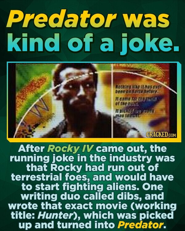 Predator was kind of a joke. NOfie mesafve brchemnerfre Henereeommll at tha N' FE 7A u TOOUE CRACKEDcO After Rocky IV came out, the running joke in the industry was that Rocky had run out of terrestrial foes, and would have to start fighting aliens. One writing duo called dibs,
