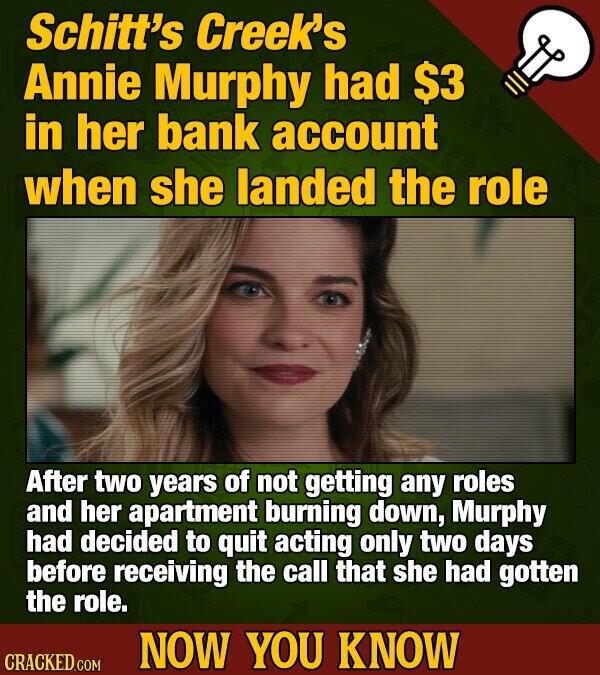 Schitt's Creek's Annie Murphy had $3 in her bank account when she landed the role After two years of not getting any roles and her apartment burning down, Murphy had decided to quit acting only two days before receiving the call that she had gotten the role. NOW YOU KNOW