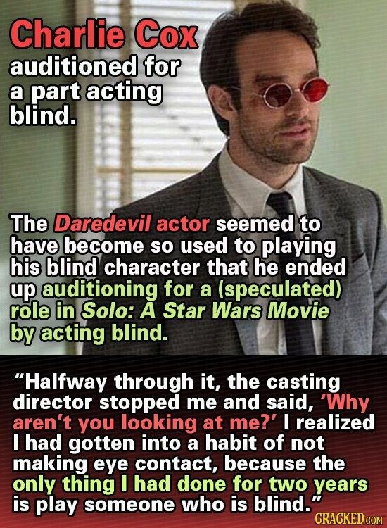Charlie Cox auditioned for a part acting blind. The Daredevil actor seemed to have become So used to playing his blind character that he ended up auditioning for a (speculated) role in Solo: A Star Wars Movie by acting blind. Halfway through it, the casting director stopped me and said,