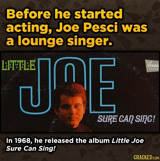 Before he started acting, Joe Pesci was a lounge singer. LITTLE JOE n Sruns EEO SLRE CA SInG! In 1968, he released the album Little Joe Sure Can Sing!