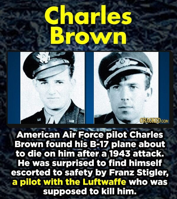 Charles Brown American Air Force pilot Charles Brown found his B-17 plane about to die on him after a 1943 attack. He was surprised to find himself escorted to safety by Franz Stigler, a pilot with the Luftwaffe who was supposed to kill him.