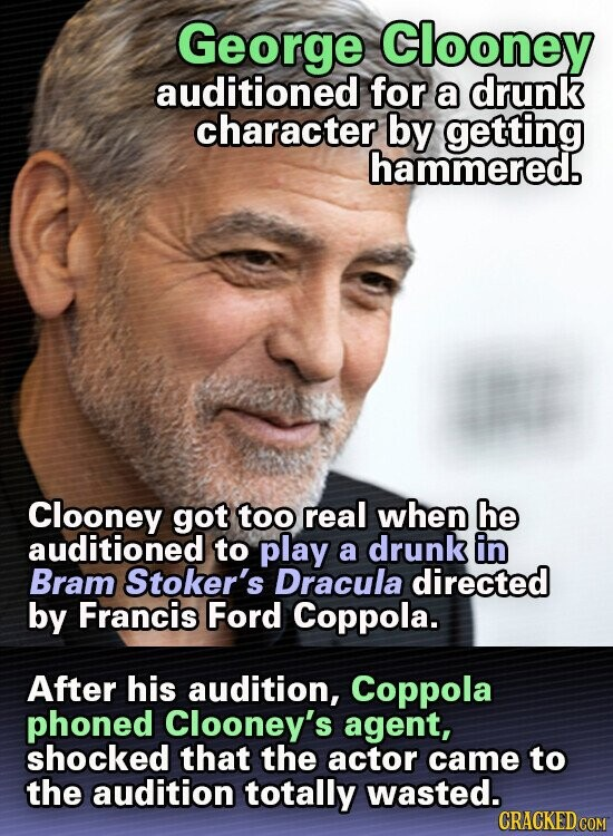 George Clooney auditioned for a drunk character by getting hammered. Clooney got too real when he auditioned to play a drunk in Bram Stoker's Dracula directed by Francis Ford Coppola. After his audition, Coppola phoned Clooney's agent, shocked that the actor came to the audition totally wasted. CRACKED COM