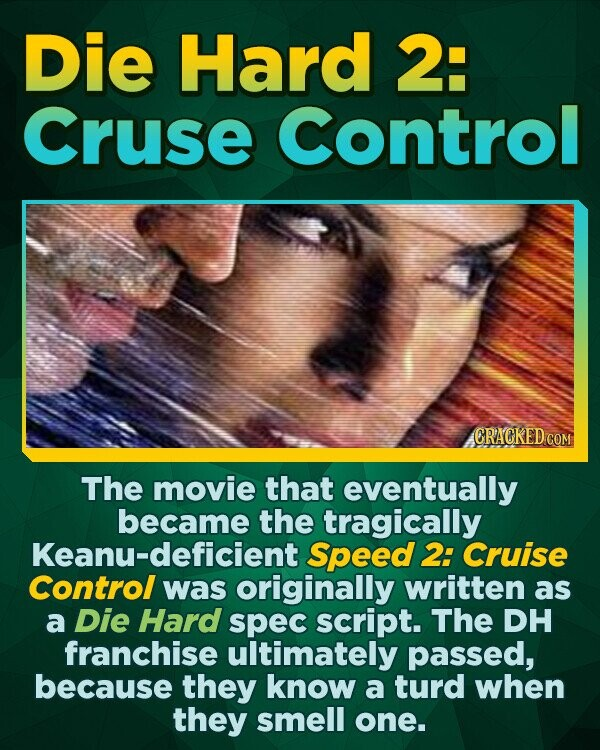 DiE Hard 2: Cruse Control CRACKED CON The movie that eventually became the tragically Keanu-deficient Speed 2: Cruise Control was originally written as a Die Hard spec script. The DH franchise ultimately passed, because they know a turd when they smell one.