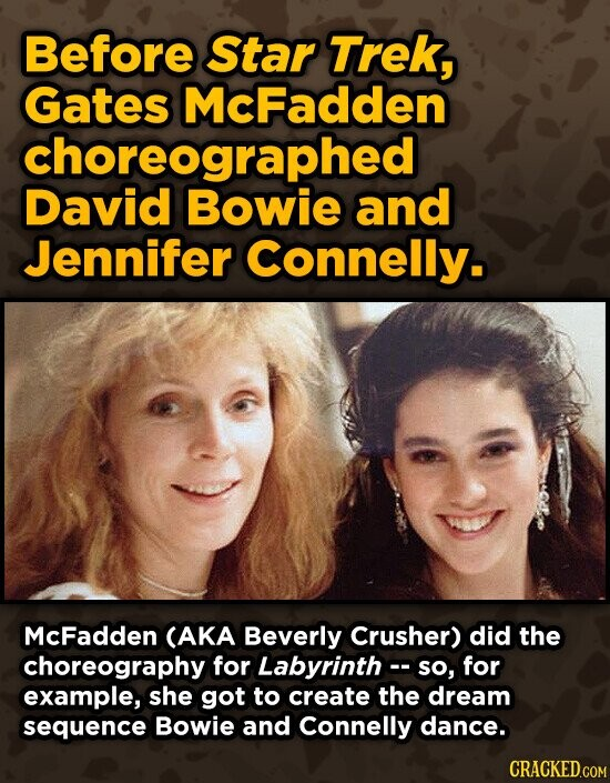 Before Star Trek, Gates McFadden choreographed David Bowie and Jennifer Connelly. McFadden CAKA Beverly Crusher) did the choreography for Labyrinth- SO, for example, she got to create the dream sequence Bowie and Connelly dance. CRACKED.COM
