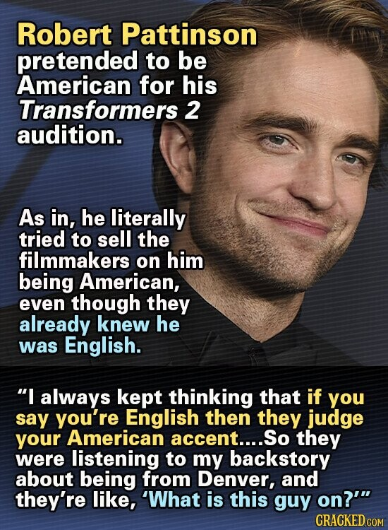 Robert Pattinson pretended to be American for his Transformers 2 audition. As in, he literally tried to sell the filmmakers on him being American, even though they already knew he was English. I always kept thinking that if you say you're English then they judge your American accent.... So they