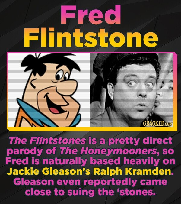 Fred Flintstone The Flintstones is a pretty direct parody of The Honeymooners, SO Fred is naturally based heavily on Jackie Gleason's Ralph Kramden. G
