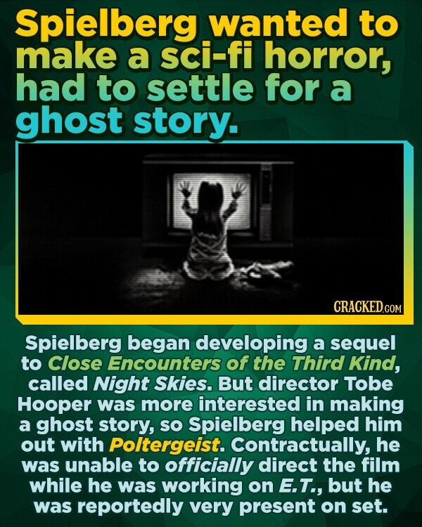 Spielberg wanted to make a sci-fi horror, had to settle for a ghost story. Spielberg began developing a sequel to Close Encounters of the Third Kind, called Night Skies. But director Tobe Hooper was more interested in making a ghost story, SO Spielberg helped him out with Poltergeist. Contractually,