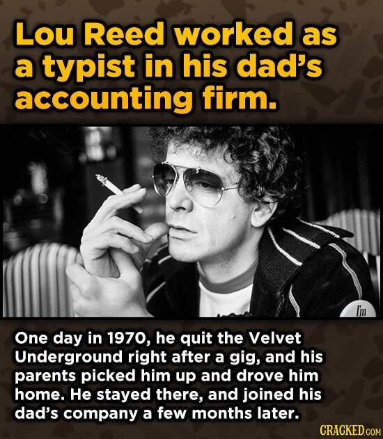 Lou Reed worked as a typist in his dad's accounting firm. Iim One day in 1970, he quit the Velvet Underground right after a gig, and his parents picked him up and drove him home. He stayed there, and joined his dad's company a few months later. CRACKED.COM