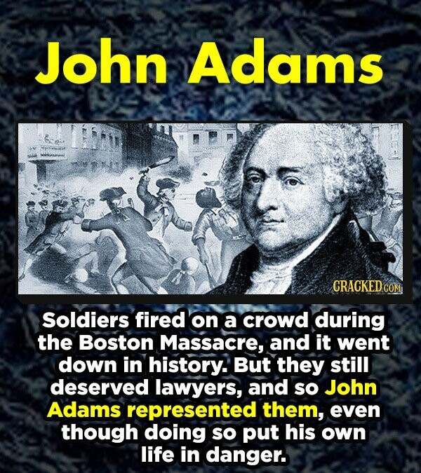 John Adams CRACKED COM Soldiers fired on a crowd during the Boston Massacre, and it went down in history. But they still deserved lawyers, and sO John Adams represented them, even though doing sO put his own life in danger.