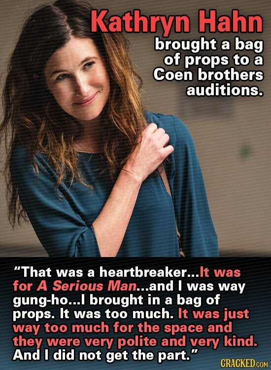 Kathryn Hahn brought a bag of props to a Coen brothers auditions. That was heartbreaker... a It was for A Serious Man...and I was way gung-ho...I I brought in a bag of props. It was too much. It was just way too much for the space and they were very