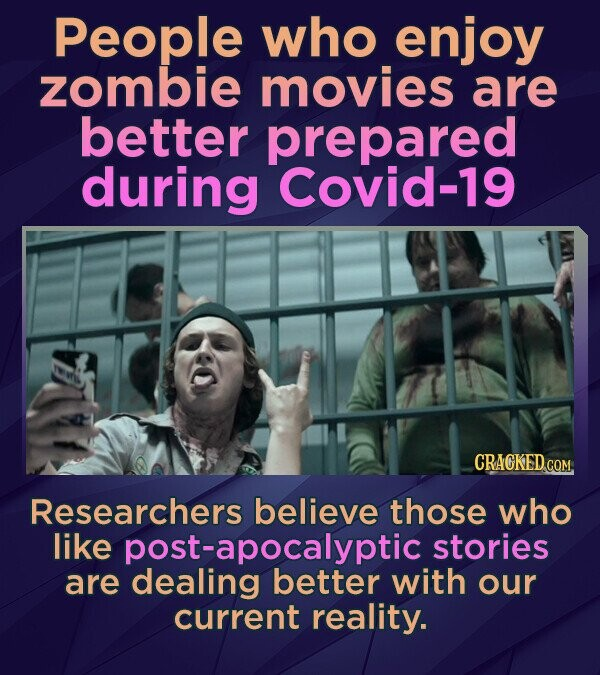 People who enjoy zombie movies are better prepared during Covid-19 CRACKED.cO Researchers believe those who like post-apocalyptic stories are dealing