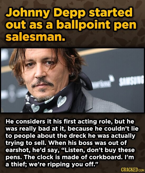Johnny Depp started out as a ballpoint pen salesman. SISUN He considers it his first acting role, but he was really bad at it, because he couldn't lie to people about the dreck he was actually trying to sell. When his boss was out of earshot, he'd say, Listen, don't
