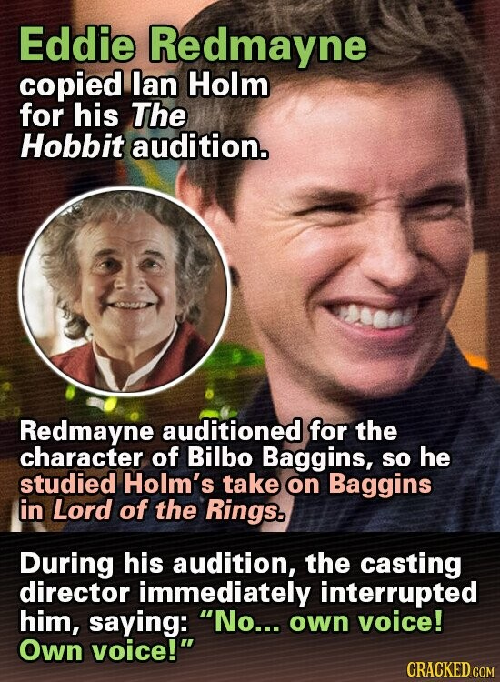 Eddie Redmayne copied lan Holm for his The Hobbit audition. Redmayne auditioned for the character of Bilbo Baggins, SO he studied Holm's take on Baggins in Lord of the Rings. During his audition, the casting director immediately interrupted him, saying: No... own voice! Own voice! CRACKED COM