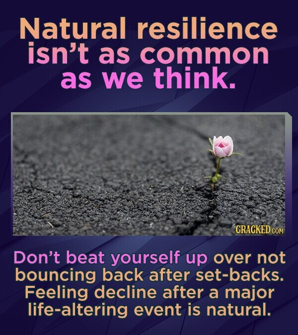 Natural resilience isn't as common as we think. CRACKED COM Don't beat yourself up over not bouncing back after set-backs. Feeling decline after a maj