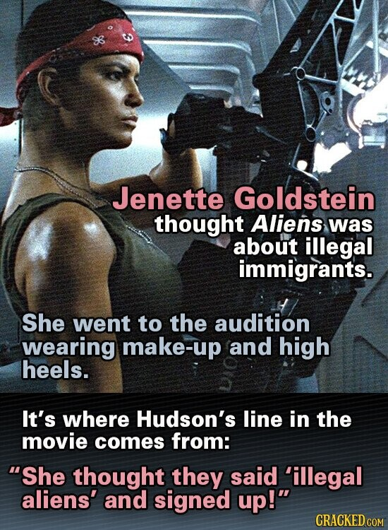 Jenette Goldstein thought Aliens was about illegal immigrants. She went to the audition wearing make-up and high heels. It's where Hudson's line in the movie comes from: She thought they said 'illegal aliens' and signed up! CRACKED