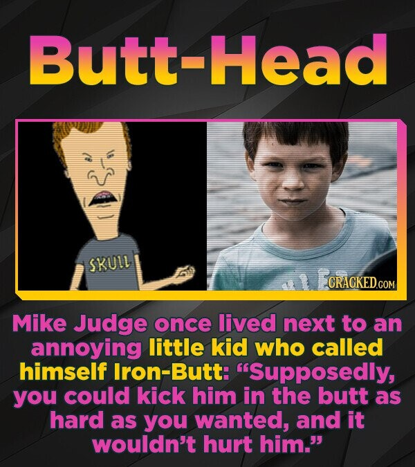 Butt-Head SKULL CRACKED.COM Mike Judge once lived next to an annoying little kid who called himself Iron-Butt: 'Supposedly, you could kick him in the
