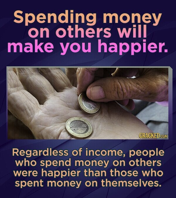 Spending money on others will make you happier. CRACKED COM Regardless of income, people who spend money on others were happier than those who spent m