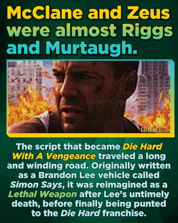McClane and Zeus were almost Riggs and Murtaugh. CRACKEDC The script that became Die Hard With A Vengeance traveled a long and winding road. Originally written as a Brandon Lee vehicle called Simon Says, it was reimagined as a Lethal Weapon after Lee's untimely death, before finally being punted to