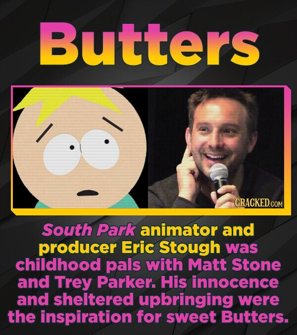 Butters CRACKEDCON South Park animator and producer Eric Stough was childhood pals with Matt Stone and Trey Parker. His innocence and sheltered upbrin