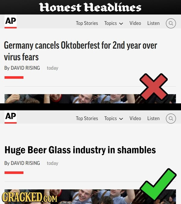 Honest Headlines AP Top Stories Topics Video Listen Germany cancels Oktoberfest for 2nd year over virus fears By DAVID RISING today AP Top Stories Topics Video Listen Huge Beer Glass industry in shambles By DAVID RISING today CRACKED.COM