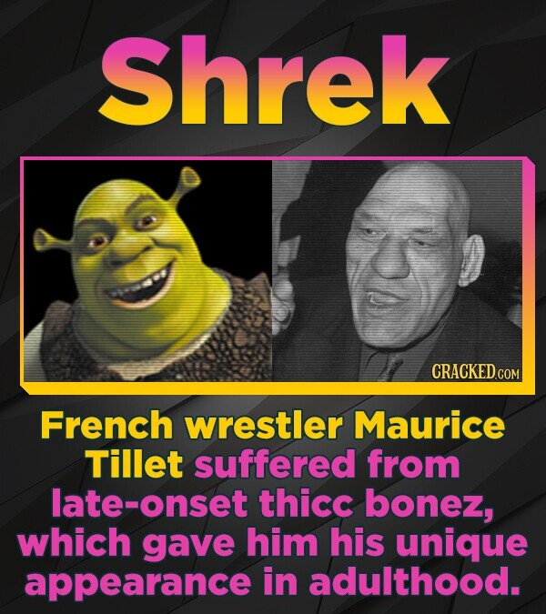 Shrek French wrestler Maurice Tillet suffered from late-onset thicc bonez, which gave him his unique appearance in adulthood.